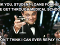 Thank you, student loans for helping me get through medical school. I don't think I can ever repay you - Funny and hilarious medical and nursing pictures and memes Medical Institution