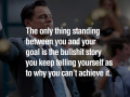 The only thing standing between you & your goal is the bullshit story you keep telling yourself as to why you can't achieve it - Best Motivational and Inspirational Quotes of All Time