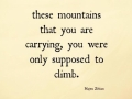 The mountains that you are carrying, you were only supposed to climb.