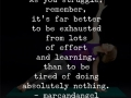 As you struggle, remember, it's far better to be exhausted from lots of effort and learning, thanto be tired of doing absolutely nothing - best motivational and inspirational quotes - See more at www.medical-institution.com