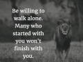 Be willing to walk alone. Many who started with you won't finish with you.