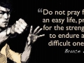 Do not pray for an easy life, pray for the strength to endure a difficult one