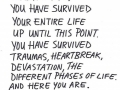 If you are reading this, you have survived your entire life up until this point. KEEP MOVING FORWARD.