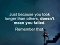 Just because you took longer than others, doesn't mean you failed.