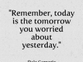 Remember today is the tomorrow you worried about yesterday.